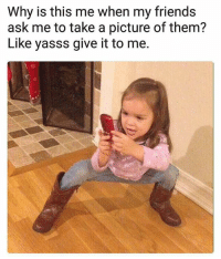 Friends, A Picture, and Ask: Why is this me when my friends  ask me to take a picture of them?  Like yasss give it to me.