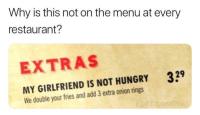 Hungry, Memes, and Http: Why is this not on the menu at every  restaurant?  EXTRAS  329  MY GIRLFRIEND IS NOT HUNGRY  We double your fries and add 3 extra onion rings I'm not hungry via /r/memes http://bit.ly/2rYDagP
