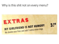 We need this everywhere ASAP! 😂 https://t.co/8W6QBcjJif: Why is this shit not on every menu?  EXTRAS  329  MY GIRLFRIEND IS NOT HUNGRY  We double your fries and add 3 extra onion rings We need this everywhere ASAP! 😂 https://t.co/8W6QBcjJif