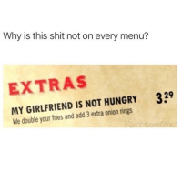 Hungry, Shit, and Onion: Why is this shit not on every menu?  EXTRAS  329  MY GIRLFRIEND IS NOT HUNGRY  We double your fries and add 3 extra onion rings One step closer to world peace
