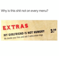 This is a must have 🤣 https://t.co/li0hW4M9BT: Why is this shit not on every menu?  EXTRAS  339  MY GIRLFRIEND IS NOT HUNGRY  We double your fries and add 3 extra onion rings This is a must have 🤣 https://t.co/li0hW4M9BT