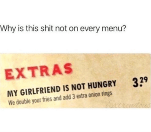 Dank, Hungry, and Shit: Why is this shit not on every menu?  EXTRAS  MY GIRLFRIEND IS NOT HUNGRY  We double your fries and add 3 extra onion rings  39 Needs to be implemented.
