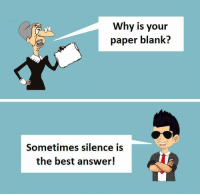 Blank: Why is your  paper blank?  Sometimes silence is  the best answer!
