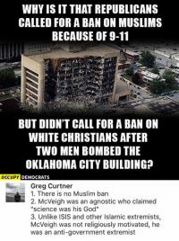 """(GC): WHY ISIT THAT REPUBLICANS  CALLED FOR A BAN ON MUSLIMS  BECAUSE OF 9-11  BUT DIDN'T CALL FOR A BAN ON  WHITE CHRISTIANS AFTER  TWO MEN BOMBED THE  OKLAHOMA CITY BUILDING  OCCUPY  DEMOCRATS  Greg Curtner  1. There is no Muslim ban  2. McVeigh was an agnostic who claimed  """"science was his God""""  3. Unlike ISIS and other Islamic extremists,  McVeigh was not religiously motivated, he  was an anti-government extremist (GC)"""
