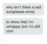 Emoji, Cool, and Sunglasses: why isn't there a sad  sunglasses emoji  to show that i'm  unhappy but i'm still  cool Meirl