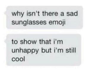 me_irl: why isn't there a sad  sunglasses emoji  to show that i'm  unhappy but i'm still  cool me_irl