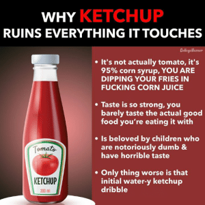 Children, Dumb, and Food: WHY KETCHUF  RUINS EVERYTHING IT TOUCHES  Collegellunor  . It's not actually tomato, it's  95% corn syrup, YOU ARE  DIPPING YOUR FRIES IN  FUCKING CORN JUICE  * Taste is so strong, you  barely taste the actual good  food you're eating it with  e Is beloved by children who  Torna  are notoriously dumb &  have horrible taste  . Only thing worse is that  KETCHUP  initial water-y ketchup  dribble  300 ml Ketchup sucks.