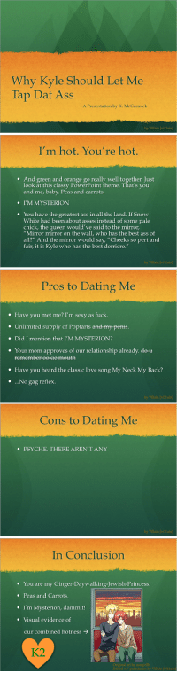 """Ass, Dat Ass, and Dating: Why Kyle Should Let Me  Tap Dat Ass  A Presentation by K. McCormick  by Villain [villain]   I'm hot. You're hot.  * And green and orange go really well together. Just  look at this classy PowerPoint theme. That's you  and me, baby. Peas and carrots.  I'M MYSTERION  . You have the greatest ass in all the land. If Snow  White had been about asses instead of some pale  chick, the queen would've said to the mirror  """"Mirror mirror on the wall, who has the best ass of  al?"""" And the mirror would say, """"Cheeks so pert and  fair, it is Kyle who has the best derriere.""""  by Villain [villain]   Pros to Dating Me  * Have you met me? I'm sexy as fuck.  Unlimited supply of Poptarts aned-my penis  . Did I mention that I'M MYSTERION?  Your mom approves of our relationship already. de-u  -eekie meuth  * Have you heard the classic love song My Neck My Back?  * ..No gag reflex  by Villain [villain]   Cons to Dating Me  PSYCHE. THERE AREN'T ANY  by Villain [villain]   In Conclusion  . You are my Ginger-Daywalking-Jewish-Princess.  . Peas and Carrots.  . I'm Mysterion, dammit!  . Visual evidence of  our combined hotness  K2  Original art by azngirllh  Edited w/ permission by Villain [villain vi11ain:  This is the first in a series of """"Pairing Presentations"""". There's more to come! This first one is a present for my 妹妹。"""