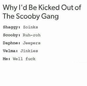 🤭🤦‍♀️  (creator unknown): Why l'd Be Kicked Out of  The Scooby Gang  Shaggy: Zoinks  Scooby: Ruh-roh  Daphne: Jeepers  Velma: Jinkies  Me: Well fuck 🤭🤦‍♀️  (creator unknown)