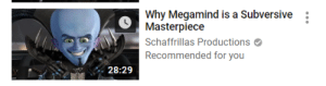like-a-million-suns:  finally the youtube algorithm gets it right.: Why Megamind is a Subversive  Masterpiece  Schaffrillas Productions  Recommended for you  28:29 like-a-million-suns:  finally the youtube algorithm gets it right.