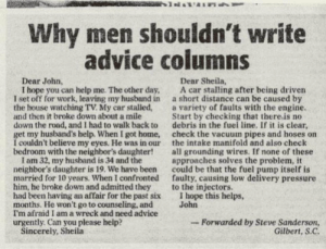 Advice, Pressure, and Work: Why men shouldn't write  advice columns  Dear John,  Dear Sheila,  I hope you can help me. The other day, A car stalling after being driven  I set off for work, leaving my husband in a short distance can be caused by  the house watching TV. My car stalled,a variety of faults with the engine  and then it broke down about a mile  down the road, and I had to walk back to debris in the fuei line. If it is clear,  get my husband's help. When I got home, check the vacuum pipes and hoses on  I couldn't believe my eyes. He was in our the intake manifold and also check  bedroom with the neighbor's daughter!all grounding wires. If none of these  Start by checking that there.is no  I am 32, my husband is 34 and the  neighbor's daughter is 19. We have been  married for 10 years. When I confronted  him, he broke down and admitted they  had been having an affair for the past six  months. He won't go to counseling, and  I'm afraid I am a wreck and need advice  urgently. Can you please help?  approaches solves the problem, it  could be that the fuel pump itself is  faulty, causing low delivery pressure  to the injectors.  I hope this helps,  John  -Forwarded by Steve Sanderson,  Gilbert, S.C  Sincerely, Sheila Why men shouldnt write advice columns