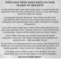 Family, Life, and Memes: WHY MEN WHO HAVE BEEN TO WAR  YEARN TO REUNITE  l NOW KNOW WHY MEN WHO HAVE BEEN TO WAR YEARN TO  REUNITE, NOT TO TELL STORIES OR LOOK AT OLD PICTURES.  NOT TO WEEP OR LAUGH.  COMRADES GATHER BECAUSE THEY LONG TO BE WITH  THE PEOPLE WHO ONCE ACTED THEIR BEST: WHO ONCE  SUFFERED AND SACRIFICED, WHO WERE STRIPPED OF THEIR  HUMANITY.  I DID NOT PICK THESE MEN, THEY WERE DELIVERED BY FATE  AND THE MILITARY. BUT I KNOW THEM IN A WAY I KNOW NO  THEY WERE WILLING TO GUARD SOMETHING MORE  PRECIOUS THAN MY LIFE. THEY WOULD HAVE CARRIED MY  REPUTATION... THE MEMORY OF ME.  IT WAS PART OF THE BARGAIN WE ALL MADE, THE REASON WE  WERE ALL WILLING TO DIE FOR ONE ANOTHER. AS LONG AS I  HAVE MEMORY, I WILL THINK OF THEM ALL EVERY DAY.  I AM SURE THAT WHEN I LEAVE THIS WORLD, MY LAST  THOUGHTS WILL BE OF MY FAMILY, AND MY COMRADES.  SUCH GOOD MEN!""