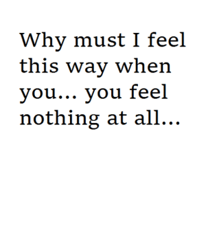 Why, All, and You: Why must l feel  this way when  you... you feel  nothing at all.