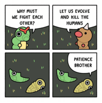 Memes, Lost, and Book: WHY MUST  WE FIGHT EACH  OTHER?  LET US EVOLVE  AND KILL THE  HUMANS  PATIENCE  BROTHER Hey, what's up dudes. For the last few months I've been busy working on a book. It will include 140 comics, 30 of which will be brand new! I lost a lot of the original files for a bunch of my older comics so I've redrawn them in HD for the book. Here's a couple that were updated 😎