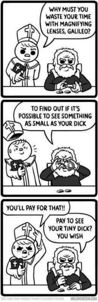 Galileo: WHY MUST YOU  WASTE YOUR TIME  wifH MAGNIFYING  LENSES, GALILEO  TO FIND OUT IF IT'S  POSSIBLE TO SEE SOMETHING  AS SMALL AS YOUR DICK  ga  YOU'LL PAY FOR THAT!!  PAY TO SEE  YOUR TINY DICK?  YOU WISH Galileo