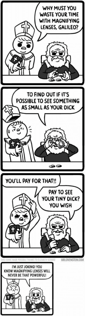 Thug life level : Galileo: WHY MUST YOU  WASTE YOUR TIME  WITH MAGNIFYING  LENSES, GALILEO?  TO FIND OUT IF IT'S  POSSIBLE TO SEE SOMETHING  AS SMALL AS YOUR DICK,  go  YOU'LL PAY FOR THAT!!  PAY TO SEE  YOUR TINY DICK?  YOU WISH  THIS COMIC MADE POSSIBLE THANKS TO ELIZABETH SHMID  MRLOVENSTEIN.COM  I'M JUST JOKING! YOU  KNOW MAGNIFYING LENSES WILL  NEVER BE THAT POWERFUL! Thug life level : Galileo