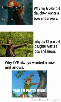 Memes, Yeah, and Old: Why my 6 year old  daughter wants a  bow and arrows.  Why my 13 year old  daughter wants a  bow and arrows.  Why I'VE always wanted a bow  and arrows.  YEAH, M P  ,I'M PRETTY MUCH  THESHIT  Join Funnylama.com to be a Funkor now!  oin Fumnuama.com -TheFuturePrincess