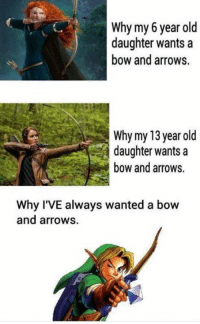 Memes, Arrow, and Old: Why my 6 year old  daughter wants a  bow and arrows  Why my 13 year old  daughter wants a  bow and arrows.  Why I'VE always wanted a bow  and arrows