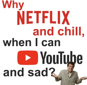 Big ooff: Why  NETFLIX  and chill,  when l can  YouTube  and sad? Big ooff