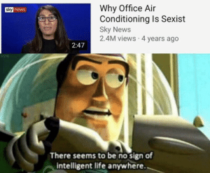 Begone thot: Why Office Air  Conditioning Is Sexist  Sky News  2.4M views 4 years ago  sky news  2:47  There seems to be no sign of  intelligent life anywhere. Begone thot