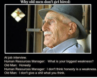old man: Why old men don't get hired:  At job interview.  Human Resources Manager: What is your biggest weakness?  Old Man: Honesty  Human Resources Manager: I don't think honesty is a weakness.  Old Man: don't give a shit what you think.
