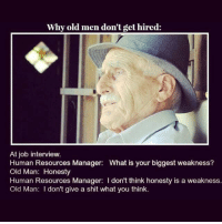 fuckyou: Why old men don't get hired:  At job interview.  Human Resources Manager: What is your biggest weakness?  Old Man: Honesty  Human Resources Manager: l don't think honesty is a weakness.  Old Man: I don't give a shit what you think fuckyou