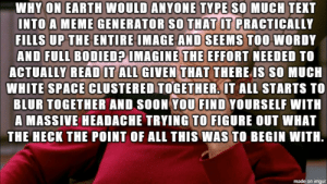 Am I doing memes right?: WHY ON EARTH WOULD ANYONE TYPE SO MUCH TEXT  INTO A MEME GENERATOR SO THAT IT PRACTICALLY  FILLS UP THE ENTIRE IMAGE AND SEEMS TOO WORDY  AND FULL BODIED? IMAGINE THE EFFORT NEEDED TO  ACTUALLY READ IT ALL GIVEN THAT THERE IS SO MUCH  WHITE SPACE CLUSTERED TOGETHER. IT ALL STARTS TO  BLUR TOGETHER AND SOON YOU FIND YOURSELF WITH  A MASSIVE HEADACHE TRYING TO FIGURE OUT WHAT  THE HECK THE POINT OF ALL THIS WAS TO BEGIN WITH.  made on imgur Am I doing memes right?