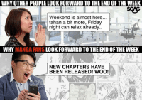 Friday, Memes, and Manga: WHY OTHER PEOPLE LOOK FORWARD TO THE ENDOFTHEWEEK  SGIG  Weekend is almost here...  tahan a bit more, Friday  night can relax already..  WHY  MANGA FANS  LOOK FORWARD TO THE END OF THE WEEK  NEW CHAPTERS HAVE  BEEN RELEASED! WOO!  Defeater Then we get really excited to read the new chapters.. 😂😂