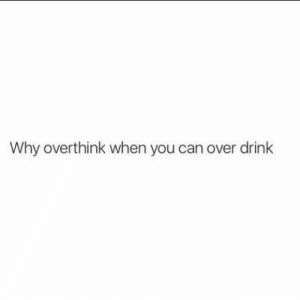 Can, Why, and You: Why overthink when you can over drink