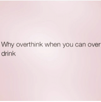 Memes, Gorgeous, and 🤖: Why overthink when you can over  drink. Sounds like a plan! 🍸🍸🍸 repost from the gorgeous @northwitch69 😍 follow her now! @northwitch69 northwitch69 fabsquad goodgirlwithbadthoughts 💅🏽