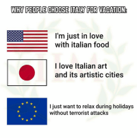 Food, Love, and Memes: WHY PEOPLE CHOOSE ITALY FOR VACATION  I'm just in love  with italian food  I love Italian art  and its artistic cities  I just want to relax during holidays  without terrorist attacks -Geeno