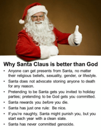 naughtiness: Why Santa Claus is better than God  Anyone can get presents from Santa, no matter  their religious beliefs, sexuality, gender, or lifestyle.  Santa does not advocate stoning anyone to death  for any reason.  Pretending to be Santa gets you invited to holiday  parties, pretending to be God gets you committed.  Santa rewards you before you die.  Santa has just one rule: Be nice.  If you're naughty, Santa might punish you, but you  start each year with a clean slate.  Santa has never committed genocide.