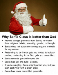 Steve Miller: Why Santa Claus is better than God  Anyone can get presents from Santa, no matter  their religious beliefs, sexuality, gender, or lifestyle.  Santa does not advocate stoning anyone to death  for any reason.  Pretending to be Santa gets you invited to holiday  parties, pretending to be God gets you committed.  Santa rewards you before you die.  Santa has just one rule: Be nice.  If you're naughty, Santa might punish you, but you  start each year with a clean slate.  Santa has never committed genocide. Steve Miller