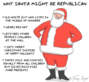 Children, Christmas, and Happy: WHY SANTA MLGHT BE REPUBLICAN  . OLD WHITE GUY WHO LIVES IN  THE MLDDLE OF NOWHERE  WEARS RED HAT  . LECTURES OTHER  PEOPLE'S CHILDREN  AT THE MALL  . SAYS 'MERRY  CHRISTMAS' INSTEAD  OF HAPPY HOLLDAYS  TAKES MILK AND COOKLES  EQUALLY FROM ALL CHILDREN  BUT GIVES RICH KLDS  MORE PRESENTS  on, M  eqe why santa might be republican [OC]