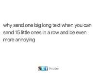 one: why send one big long text when you can  send 15 little ones in a row and be even  more annoying