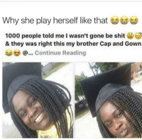 Blackpeopletwitter, Sad, and Brother: Why she play herself like that  1000 people told me l wasn't gone be shit3  & they was right this my brother Cap and Gown  @...Continue Reading <p>This is sad (via /r/BlackPeopleTwitter)</p>