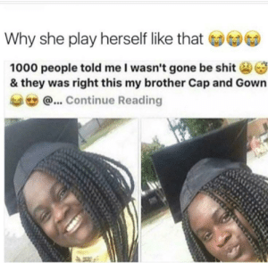 This is sad: Why she play herself like that  1000 people told me l wasn't gone be shit3  & they was right this my brother Cap and Gown  @...Continue Reading This is sad