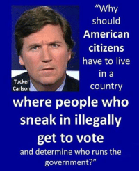 """Memes, American, and Live: """"Why  should  American  citizens  have to live  in a  country  Tucker  Carlso  where people wheo  sneak in illegally  get to vote  and determine who runs the  government?"""" Disgusting! 😡 #DemocratShutdown ➡️ ➡️ Kevin Roberts III%"""