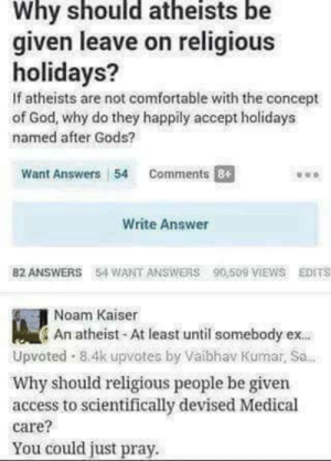 Shut them off with one comment! via /r/funny https://ift.tt/2Ldckxk: Why should atheists be  given leave on religious  holidays?  If atheists are not comfortable with the concept  of God, why do they happily accept holidays  named after Gods?  Want Answers 54 Comments  Write Answer  82 ANSWERS 54 WANT ANSWERS 90,509 IEWS EDITS  Noam Kaiser  An atheist At least until somebody ex.  Upvoted 8.4k upvotes by Vaibhav Kumar, Sa.  Why should religious people be given  access to scientifically devised Medical  care?  You could just pray. Shut them off with one comment! via /r/funny https://ift.tt/2Ldckxk