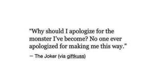"One Ever: ""Why should I apologize for the  monster I've become? No one ever  apologized for making me this way.""  The Joker (via giftkuss)"