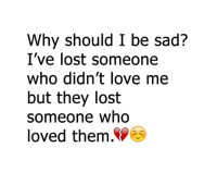 Memes, 🤖, and Sadly: Why should I be sad?  I've lost someone  who didn't love me  but they lost  someone who  loved them