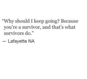 "Survivor: ""Why should I keep going? Because  you're a survivor, and that's what  survivors do.""  5  Lafayette NA"