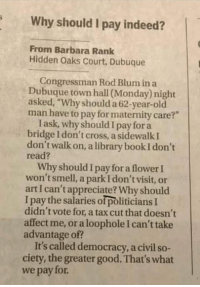 "Memes, News, and Old Man: Why should I pay indeed?  From Barbara Rank  Hidden Oaks Court, Dubuque  Congressman Rod Blum in a  Dubuque town hall (Monday) night  asked, ""Why should a 62-year-old  man have to pay for maternity care?""  I ask, why should I pay for a  bridge I don't cross, a sidewalk I  don't walk on, a library book I don't  read?  Why should I pay for a flower I  won't smell, a park I don't visit, or  art I can't appreciate? Why should  I pay the salaries of politicians I  didn't vote for, a tax cut that doesn't  affect me, or a loophole I can't take  advantage of?  It's called democracy, a civil so-  ciety, the greater good. That's what  we pay for LIKE our page Feminist News"