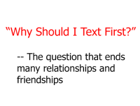 "accurate!: ""Why Should I Text First?""  The question that ends  many relationships and  friendships accurate!"