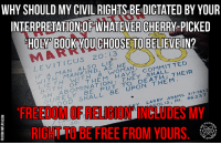 Books, Fucking, and Memes: WHY SHOULD MY CIVIL RIGHTSBEDICTATED BY YOUR  INTERPRETATIONOF WHATEVER CHERRY-PICKED  HOY BOOK YOU CHOOSE TO BELIEVE IN?  20:13  LEVITICUS WOMAN  COMMITTED  WITH MANKIND, THEY  DEATH  ABOMINATION  UPON  SURELY Y LARRY IN 46237  IUDES MY  SO  Fuck Check out our secular apparel shop! http://wflatheism.spreadshirt.com/