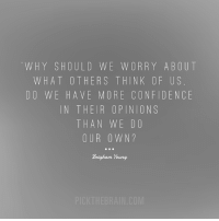 <3 PickTheBrain  .: WHY SHOULD WE W OR R Y ABOUT  WHAT OTHERS THINK OF US  DO WE HAVE MORE CONFIDENCE  IN THEIR OPINION S  THAN WE DO  OUR OWN  Brigham Young <3 PickTheBrain  .