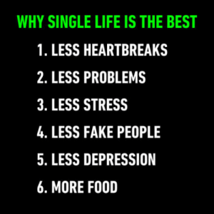 More loneliness: WHY SINGLE LIFE IS THE BEST  1. LESS HEARTBREAKS  2. LESS PROBLEMS  3. LESS STRESS  4. LESS FAKE PEOPLE  5. LESS DEPRESSION  6. MORE FOOD More loneliness