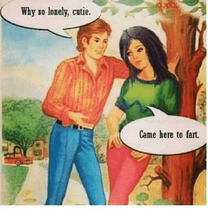 Fartart: Why so lonely, cutie.  Came here to fart. Fartart