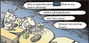 Can't wait for 2020: Why so optimistic about 202c7What do you  think it will bring?  I think it will bring flowers  Yes? How come?  Because I am planting  flowers Can't wait for 2020