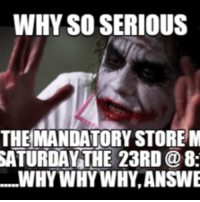 why so serious: WHY SO SERIOUS  THE MANDATORY STORE M  SATURDAY THE 23RD @8:  WHY WHY WHY,ANSWE